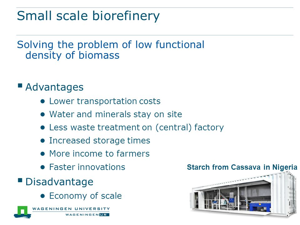 Small scale biorefinery Starch from Cassava in Nigeria Solving the problem of low functional density of biomass  Advantages ● Lower transportation costs ● Water and minerals stay on site ● Less waste treatment on (central) factory ● Increased storage times ● More income to farmers ● Faster innovations  Disadvantage ● Economy of scale