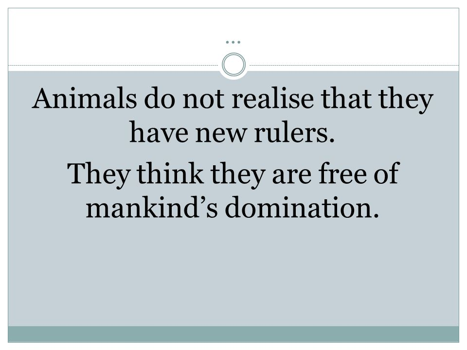 … Animals do not realise that they have new rulers. They think they are free of mankind's domination.