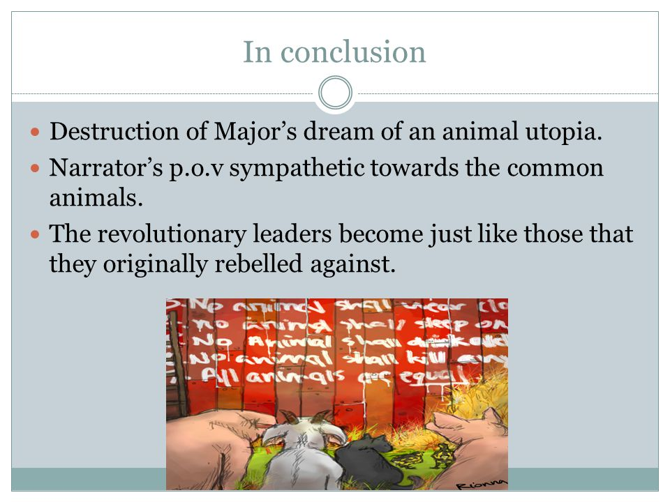 In conclusion Destruction of Major's dream of an animal utopia. Narrator's p.o.v sympathetic towards the common animals. The revolutionary leaders bec