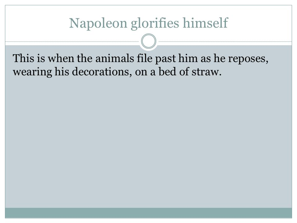 Napoleon glorifies himself This is when the animals file past him as he reposes, wearing his decorations, on a bed of straw.