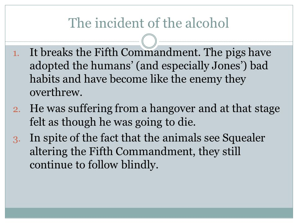 The incident of the alcohol 1. It breaks the Fifth Commandment. The pigs have adopted the humans' (and especially Jones') bad habits and have become l
