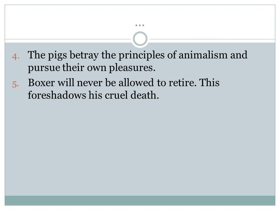 … 4. The pigs betray the principles of animalism and pursue their own pleasures. 5. Boxer will never be allowed to retire. This foreshadows his cruel