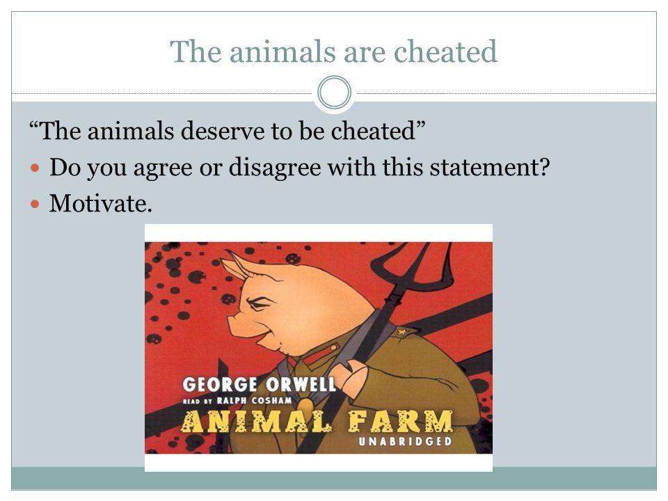"The animals are cheated ""The animals deserve to be cheated"" Do you agree or disagree with this statement? Motivate."