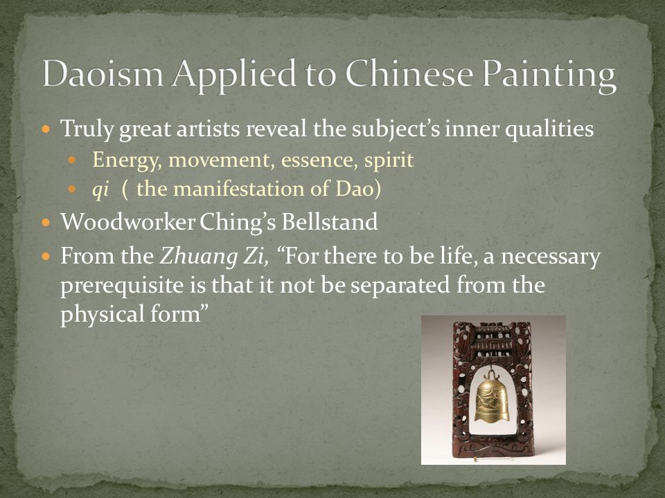 Truly great artists reveal the subject's inner qualities Energy, movement, essence, spirit qi ( the manifestation of Dao) Woodworker Ching's Bellstand From the Zhuang Zi, For there to be life, a necessary prerequisite is that it not be separated from the physical form