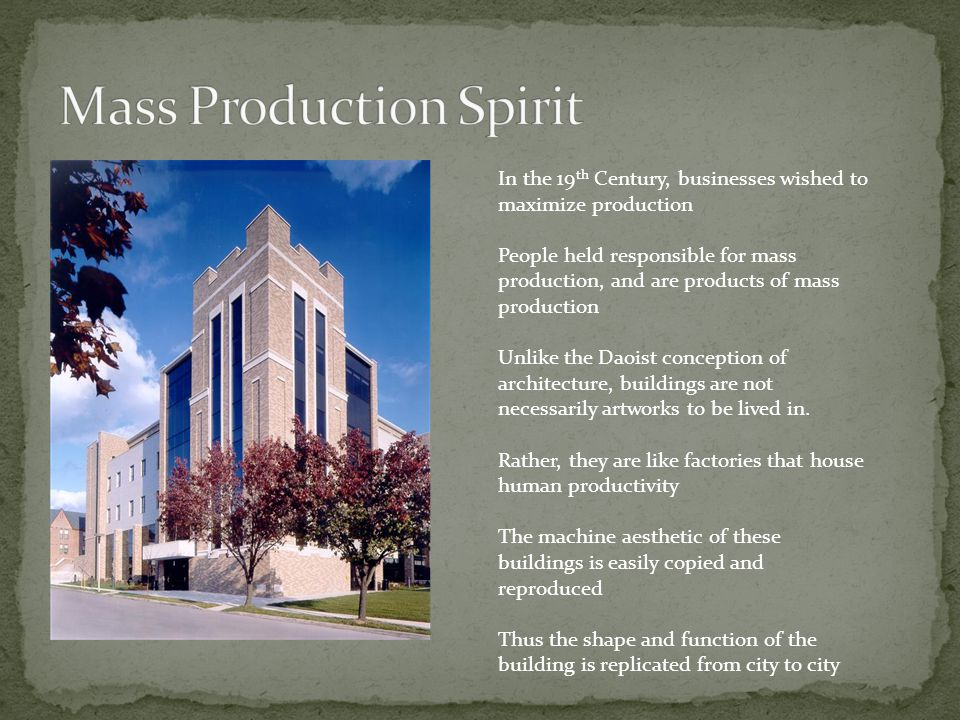 In the 19 th Century, businesses wished to maximize production People held responsible for mass production, and are products of mass production Unlike the Daoist conception of architecture, buildings are not necessarily artworks to be lived in.