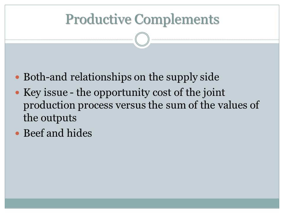 Productive Complements Both-and relationships on the supply side Key issue - the opportunity cost of the joint production process versus the sum of the values of the outputs Beef and hides