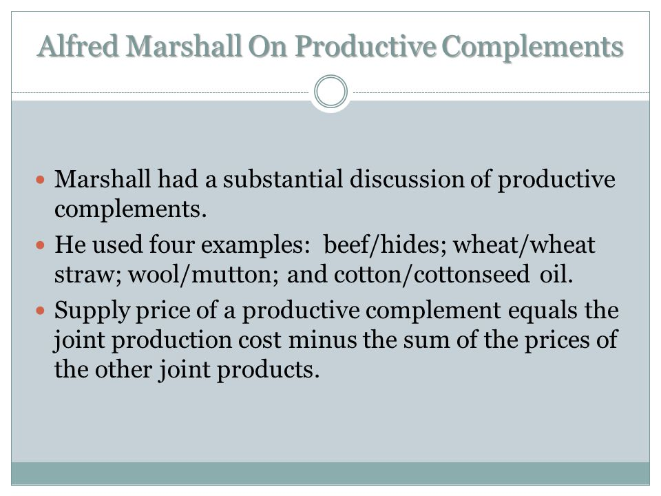 Alfred Marshall On Productive Complements Marshall had a substantial discussion of productive complements. He used four examples: beef/hides; wheat/wh