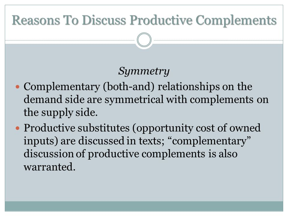 Reasons To Discuss Productive Complements Symmetry Complementary (both-and) relationships on the demand side are symmetrical with complements on the s