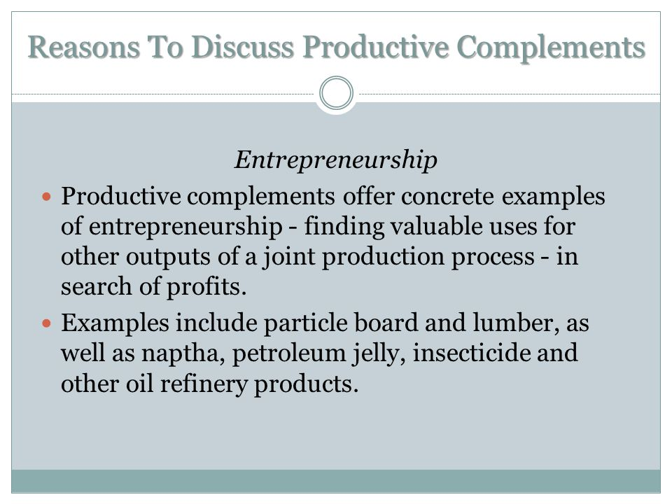 Reasons To Discuss Productive Complements Entrepreneurship Productive complements offer concrete examples of entrepreneurship - finding valuable uses for other outputs of a joint production process - in search of profits.