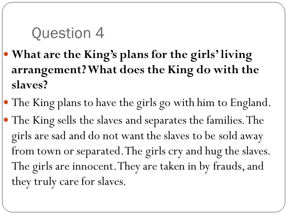 Question 4 What are the King's plans for the girls' living arrangement? What does the King do with the slaves? The King plans to have the girls go wit