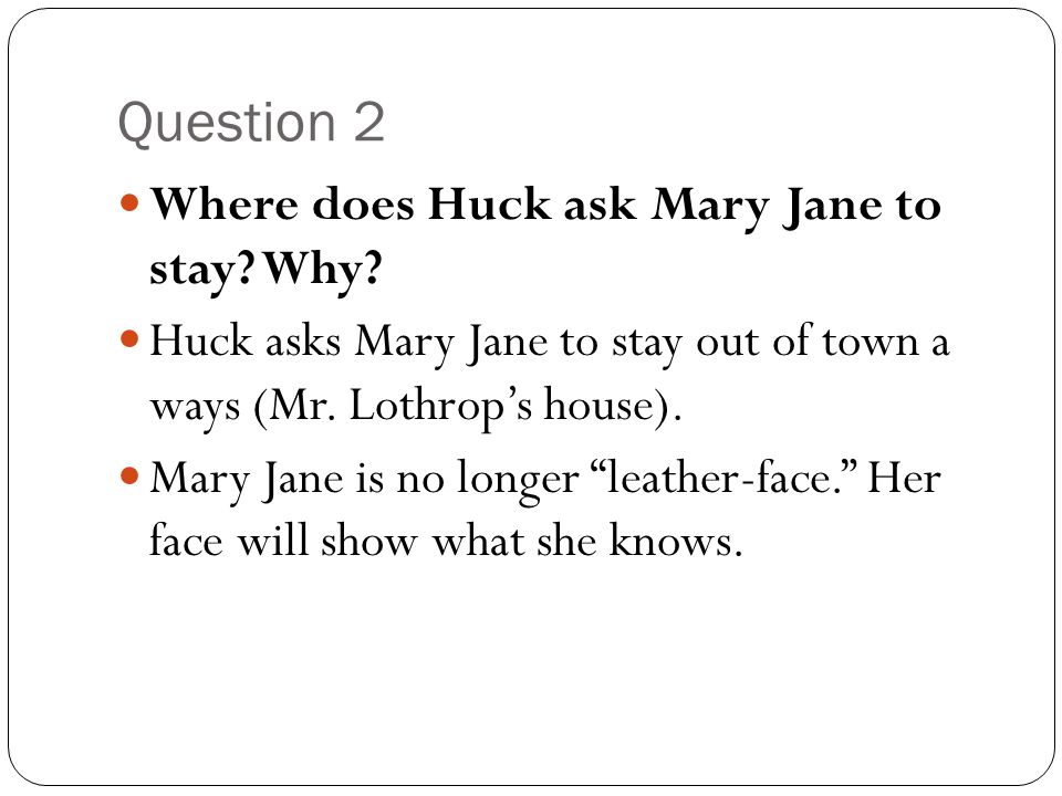 """Question 2 Where does Huck ask Mary Jane to stay? Why? Huck asks Mary Jane to stay out of town a ways (Mr. Lothrop's house). Mary Jane is no longer """"l"""
