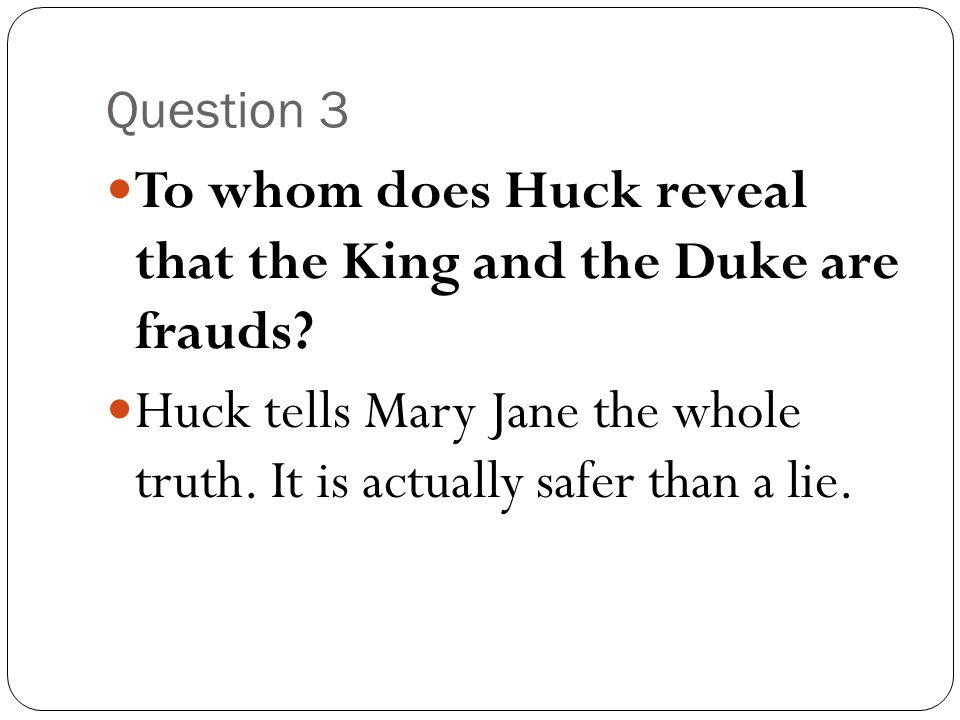 Question 3 To whom does Huck reveal that the King and the Duke are frauds? Huck tells Mary Jane the whole truth. It is actually safer than a lie.