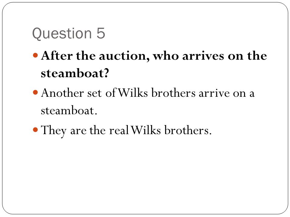 Question 5 After the auction, who arrives on the steamboat? Another set of Wilks brothers arrive on a steamboat. They are the real Wilks brothers.