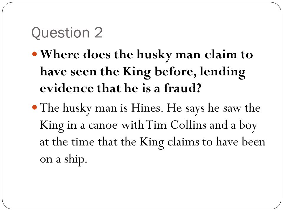 Question 2 Where does the husky man claim to have seen the King before, lending evidence that he is a fraud? The husky man is Hines. He says he saw th