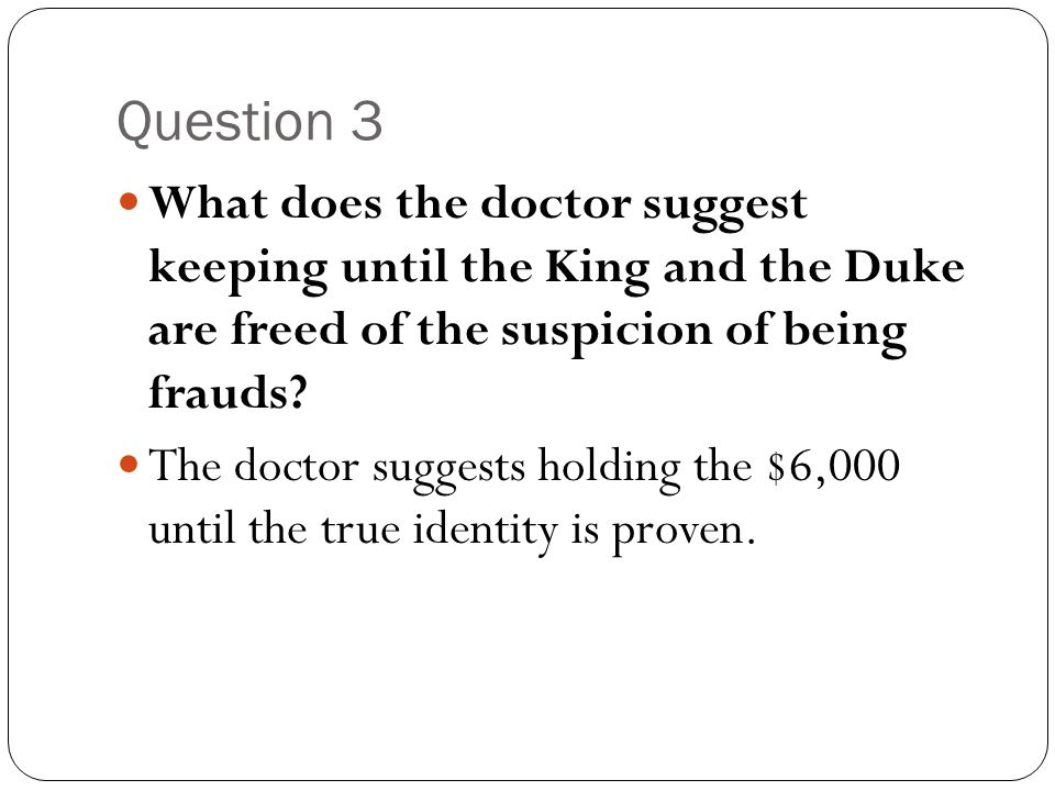 Question 3 What does the doctor suggest keeping until the King and the Duke are freed of the suspicion of being frauds? The doctor suggests holding th