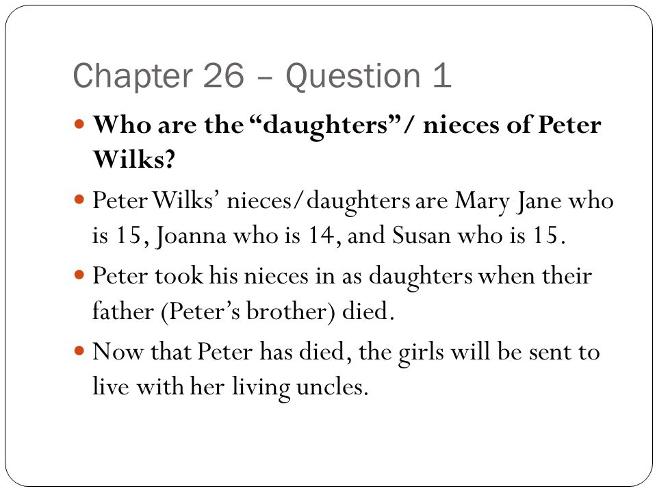 """Chapter 26 – Question 1 Who are the """"daughters""""/ nieces of Peter Wilks? Peter Wilks' nieces/daughters are Mary Jane who is 15, Joanna who is 14, and S"""