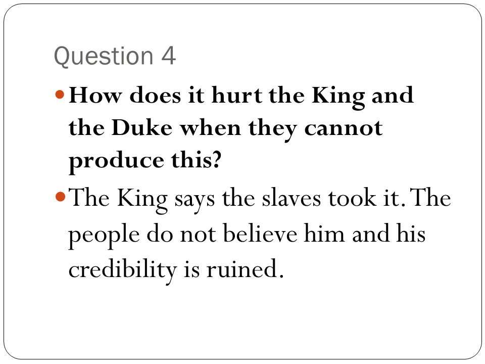 Question 4 How does it hurt the King and the Duke when they cannot produce this? The King says the slaves took it. The people do not believe him and h