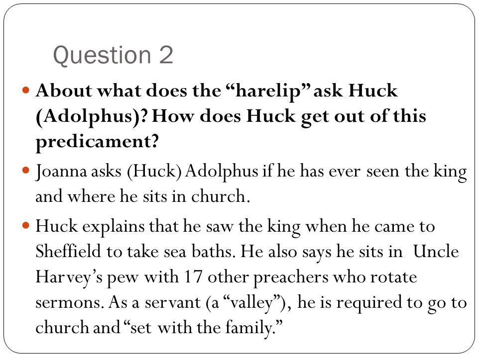 """Question 2 About what does the """"harelip"""" ask Huck (Adolphus)? How does Huck get out of this predicament? Joanna asks (Huck) Adolphus if he has ever se"""