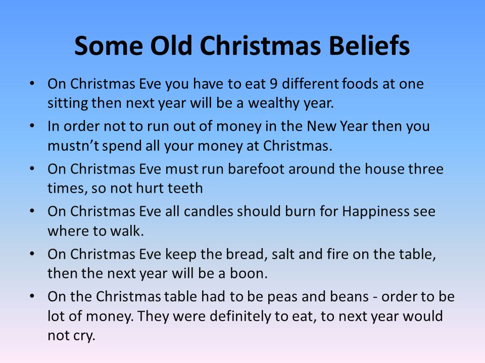 Some Old Christmas Beliefs On Christmas Eve you have to eat 9 different foods at one sitting then next year will be a wealthy year. In order not to ru
