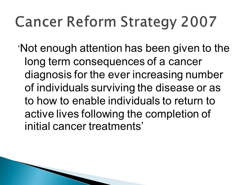 ' Not enough attention has been given to the long term consequences of a cancer diagnosis for the ever increasing number of individuals surviving the disease or as to how to enable individuals to return to active lives following the completion of initial cancer treatments'