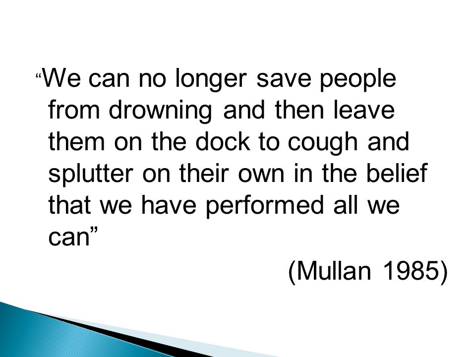 We can no longer save people from drowning and then leave them on the dock to cough and splutter on their own in the belief that we have performed all we can (Mullan 1985)