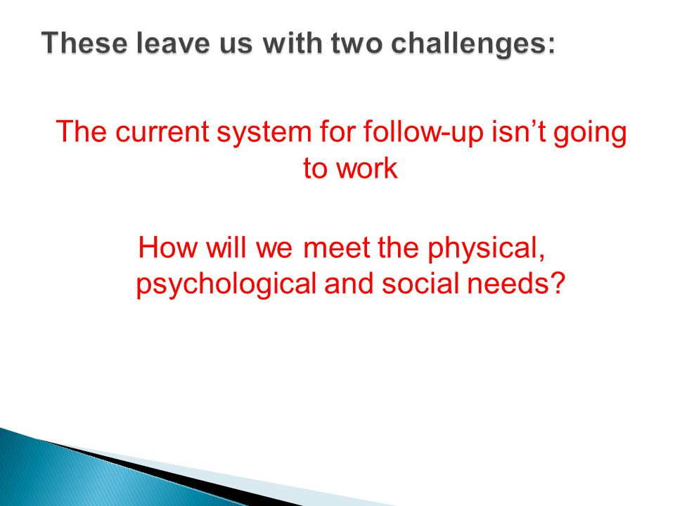The current system for follow-up isn't going to work How will we meet the physical, psychological and social needs?
