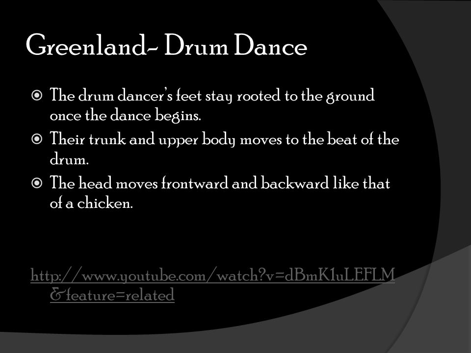 Greenland- Drum Dance  The drum dancer's feet stay rooted to the ground once the dance begins.  Their trunk and upper body moves to the beat of the