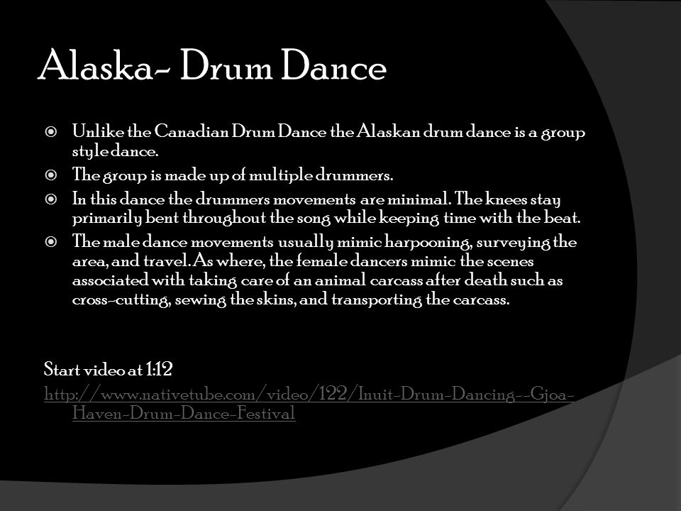 Alaska- Drum Dance  Unlike the Canadian Drum Dance the Alaskan drum dance is a group style dance.  The group is made up of multiple drummers.  In t