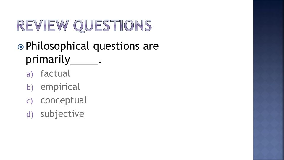 PPhilosophical questions are primarily_____. a) factual b) empirical c) conceptual d) subjective