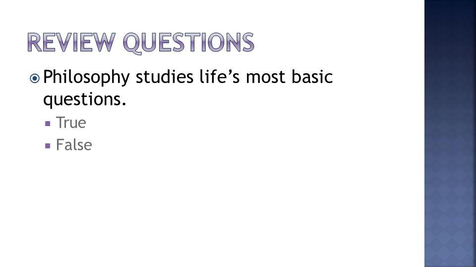  Philosophy studies life's most basic questions.  True  False