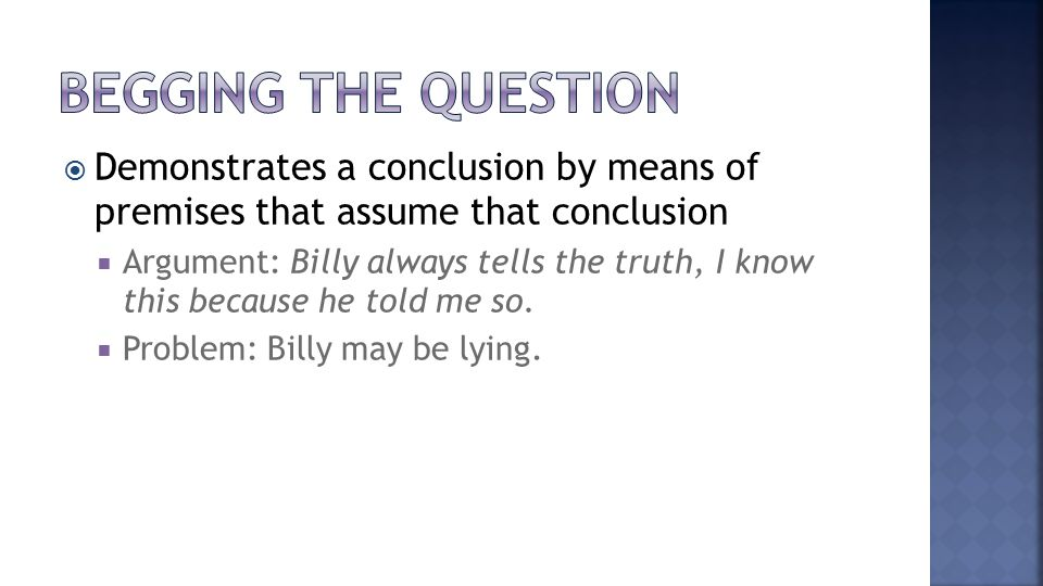  Demonstrates a conclusion by means of premises that assume that conclusion  Argument: Billy always tells the truth, I know this because he told me so.