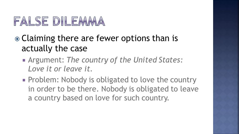  Claiming there are fewer options than is actually the case  Argument: The country of the United States: Love it or leave it.