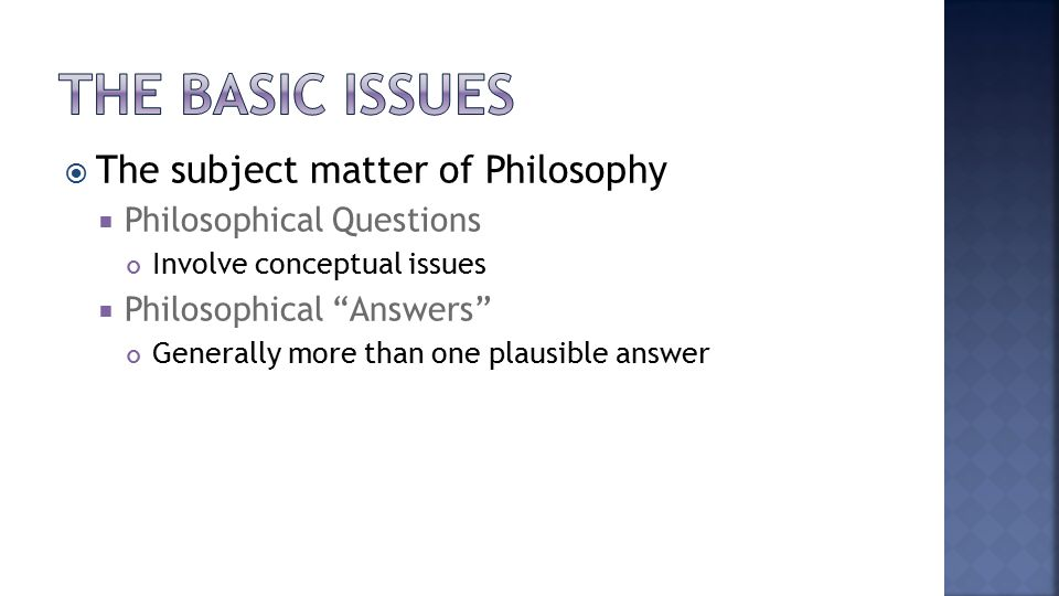  The subject matter of Philosophy  Philosophical Questions Involve conceptual issues  Philosophical Answers Generally more than one plausible answer