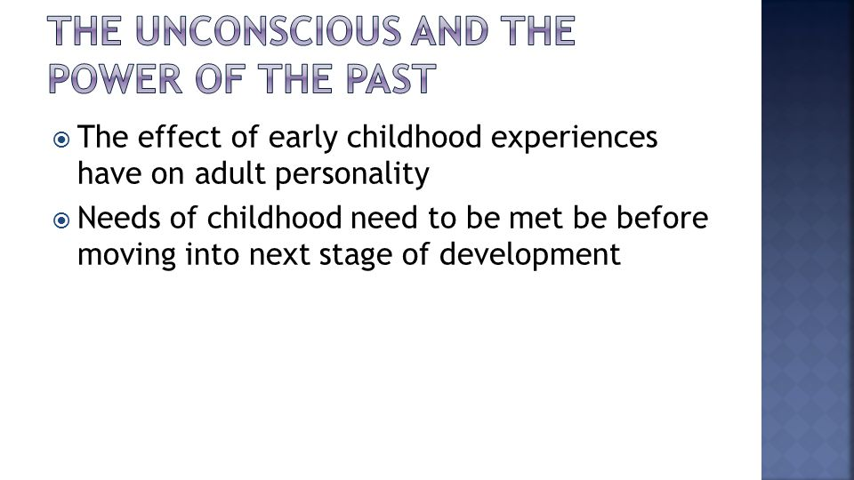  The effect of early childhood experiences have on adult personality  Needs of childhood need to be met be before moving into next stage of development