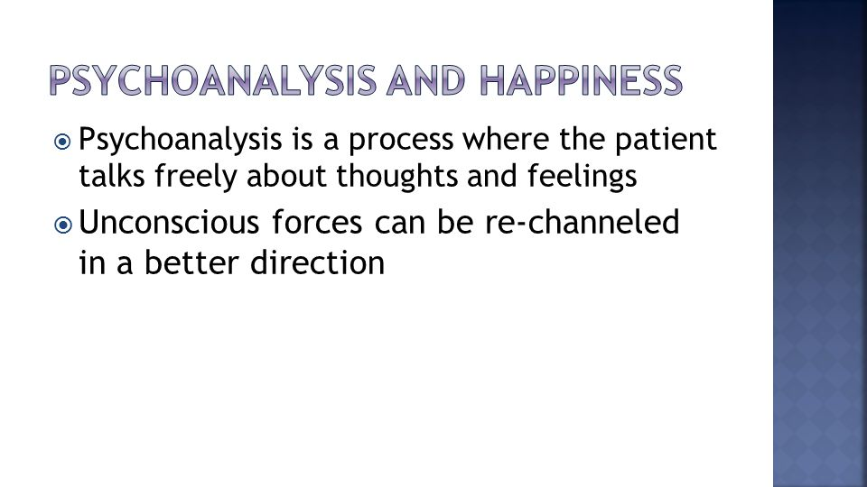  Psychoanalysis is a process where the patient talks freely about thoughts and feelings  Unconscious forces can be re-channeled in a better direction