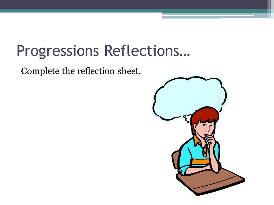 Progressions Reflections… Complete the reflection sheet.