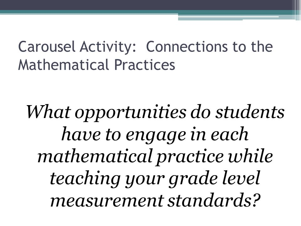Carousel Activity: Connections to the Mathematical Practices What opportunities do students have to engage in each mathematical practice while teachin