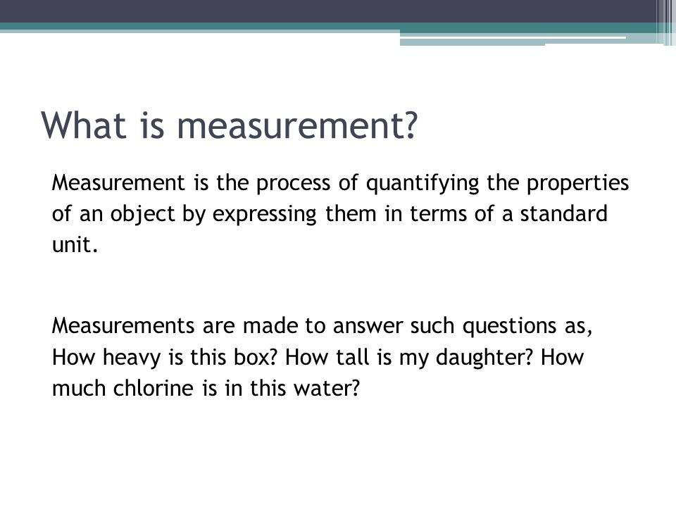 What is measurement? Measurement is the process of quantifying the properties of an object by expressing them in terms of a standard unit. Measurement
