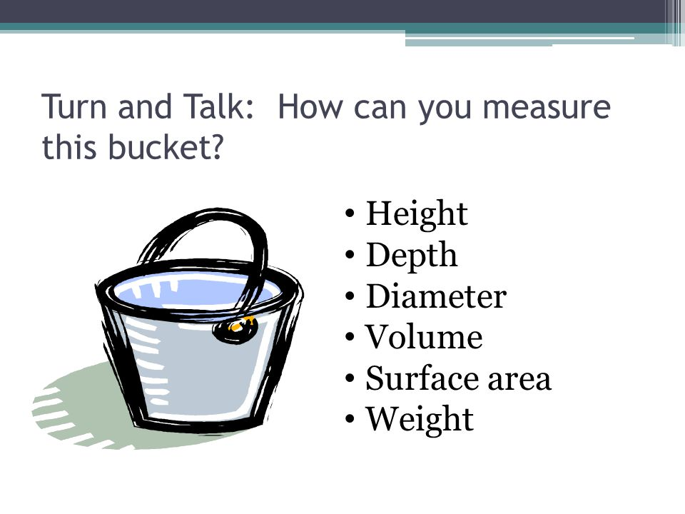 Turn and Talk: How can you measure this bucket? Height Depth Diameter Volume Surface area Weight
