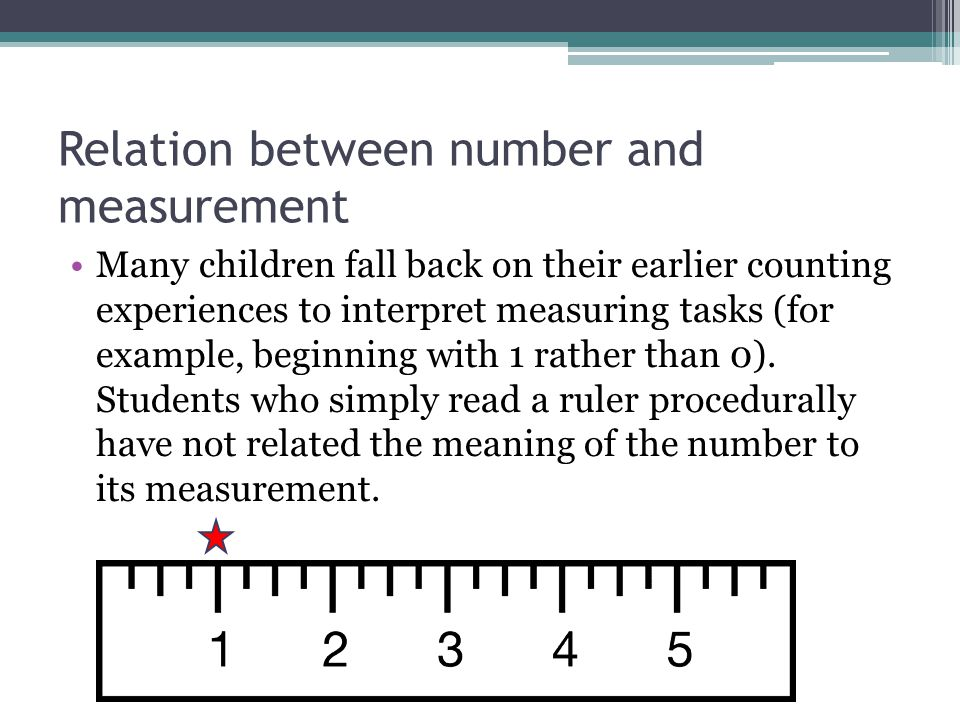 Relation between number and measurement Many children fall back on their earlier counting experiences to interpret measuring tasks (for example, begin