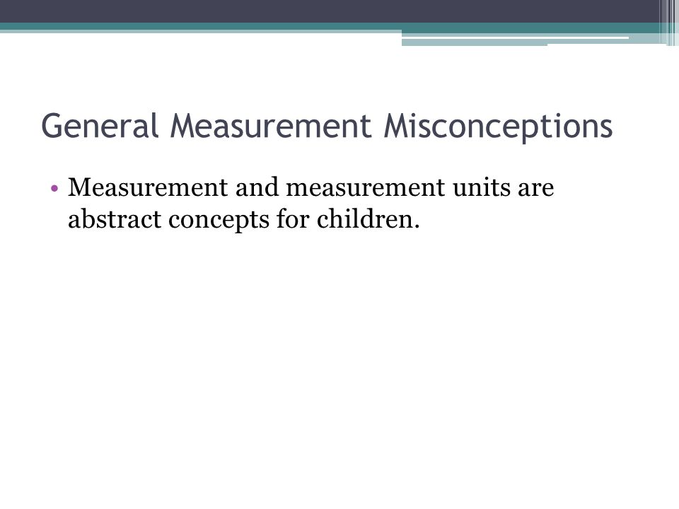 General Measurement Misconceptions Measurement and measurement units are abstract concepts for children.