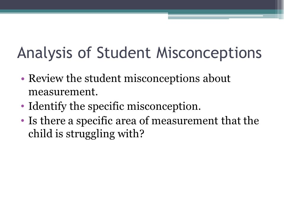 Analysis of Student Misconceptions Review the student misconceptions about measurement. Identify the specific misconception. Is there a specific area