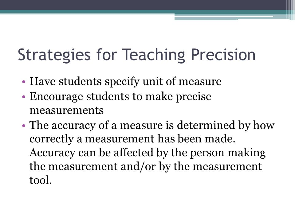 Strategies for Teaching Precision Have students specify unit of measure Encourage students to make precise measurements The accuracy of a measure is d