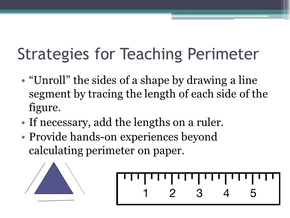 """Strategies for Teaching Perimeter """"Unroll"""" the sides of a shape by drawing a line segment by tracing the length of each side of the figure. If necessa"""