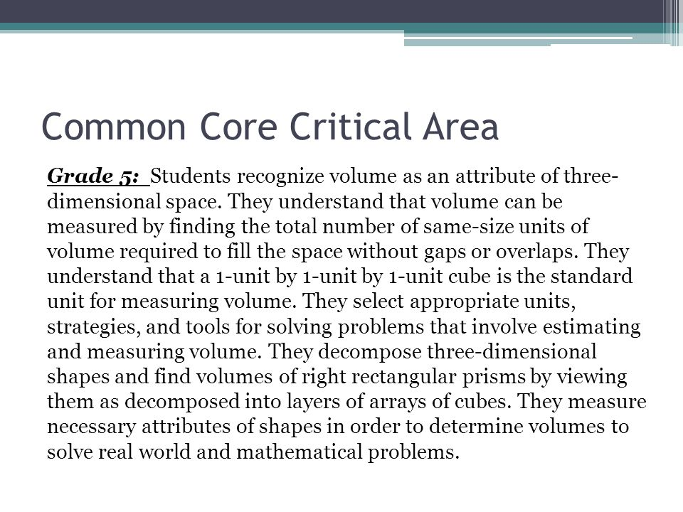 Common Core Critical Area Grade 5: Students recognize volume as an attribute of three- dimensional space. They understand that volume can be measured