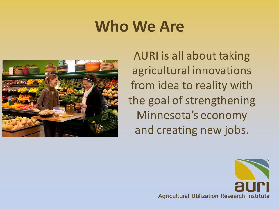 Who We Are AURI is all about taking agricultural innovations from idea to reality with the goal of strengthening Minnesota's economy and creating new jobs.