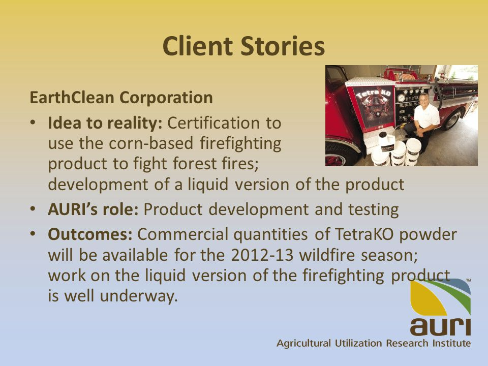 Client Stories EarthClean Corporation Idea to reality: Certification to use the corn-based firefighting product to fight forest fires; development of a liquid version of the product AURI's role: Product development and testing Outcomes: Commercial quantities of TetraKO powder will be available for the 2012-13 wildfire season; work on the liquid version of the firefighting product is well underway.