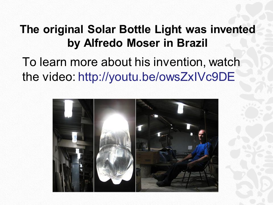 The original Solar Bottle Light was invented by Alfredo Moser in Brazil To learn more about his invention, watch the video: http://youtu.be/owsZxIVc9DE