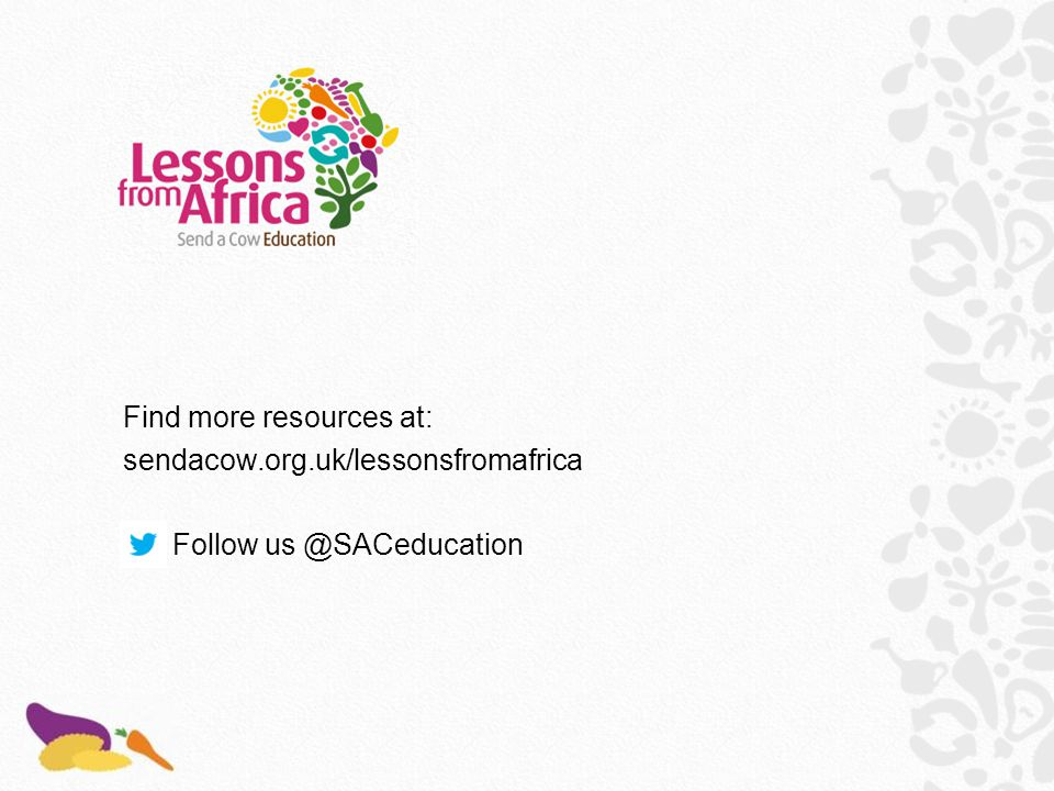 Find more resources at: sendacow.org.uk/lessonsfromafrica Follow us @SACeducation