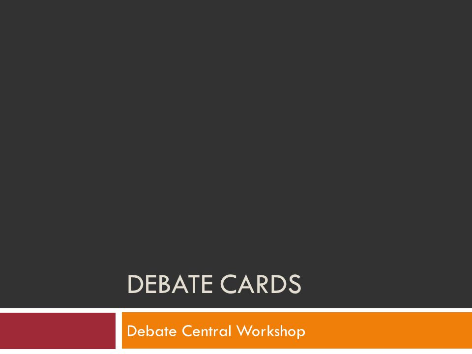 DEBATE CARDS Debate Central Workshop